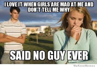When Girls Meme - i love it when girls are mad at me weknowmemes