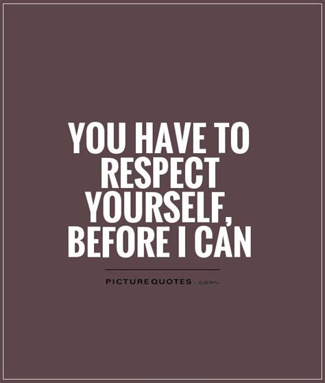 Quotes About Respect For Yourself you to respect yourself before i can picture quotes