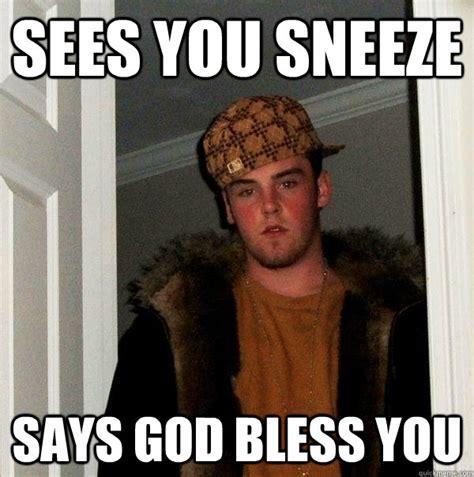 Sneeze Meme - sees you sneeze says god bless you scumbag steve quickmeme