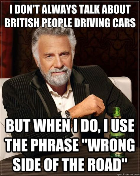 British Meme - i don t always talk about british people driving cars but