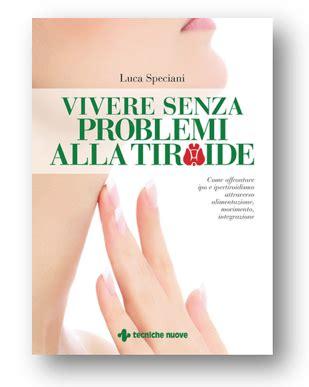 alimentazione per ipotiroidei vivere senza problemi alla tiroide il libro di luca speciani