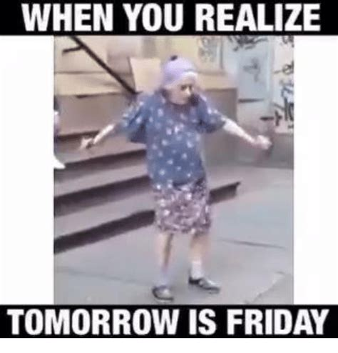 Tomorrow Is Friday Meme - when you realize tomorrow is friday friday meme on sizzle