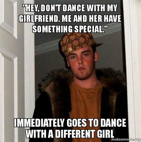 Scumbag Girlfriend Meme - quot hey don t dance with my girlfriend me and her have