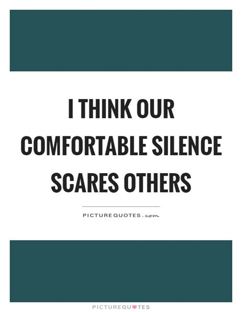comfortable silence i think our comfortable silence scares others picture quotes