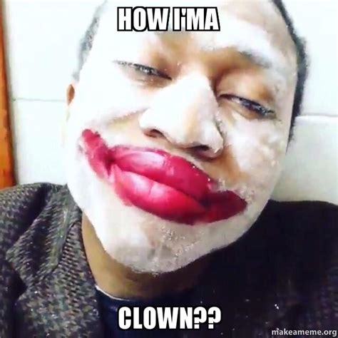 How Do I Make A Meme - how i ma clown make a meme
