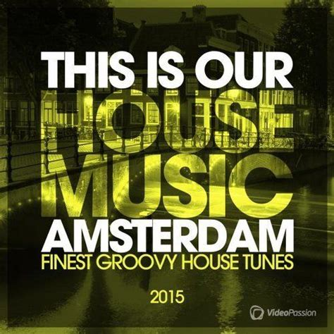 house music amsterdam this is our house music amsterdam finest groovy house tunes mp3 buy full tracklist