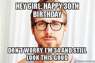 Happy 30th Birthday Meme - hey girl happy 30th birthday don t worry i m 34 and
