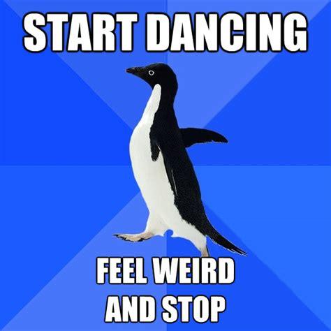 Socially Awkward Penguin Meme - start dancing feel weird and stop socially awkward penguin