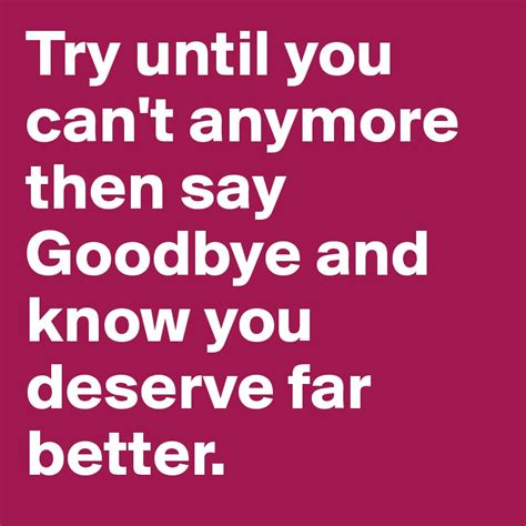 Is It When You Cant Say Goodbye by Try Until You Can T Anymore Then Say Goodbye And You