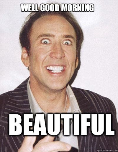 Good Morning Beautiful Meme - well good morning beautiful nicolas cage quickmeme