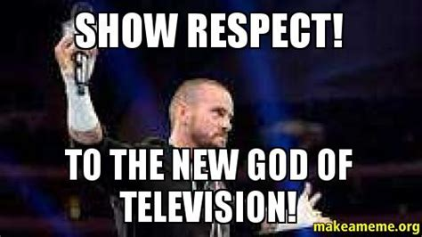 Respect Meme - show respect to the new god of television make a meme