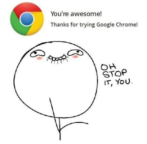 Oh You Stop It Meme - no chrome you are awesome oh stop it you know your