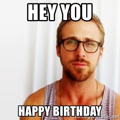 Happy Birthday Ryan Gosling Meme - hey you happy birthday ryan gosling hey meme generator