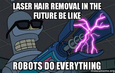 Meme Hair Removal - laser hair removal in the future be like robots do