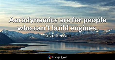 Ferrari Quote by Aerodynamics Are For People Who Can T Build Engines