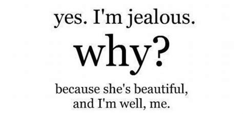 Why Is He Never Jealous by Yes I M Jealous Why Because She S Beautiful And I M Well