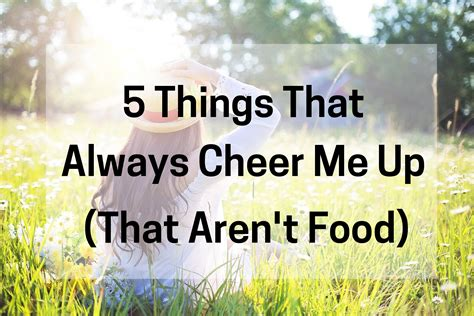 5 Things To Cheer You Up Today by 5 Things That Always Cheer Me Up That Aren T Food