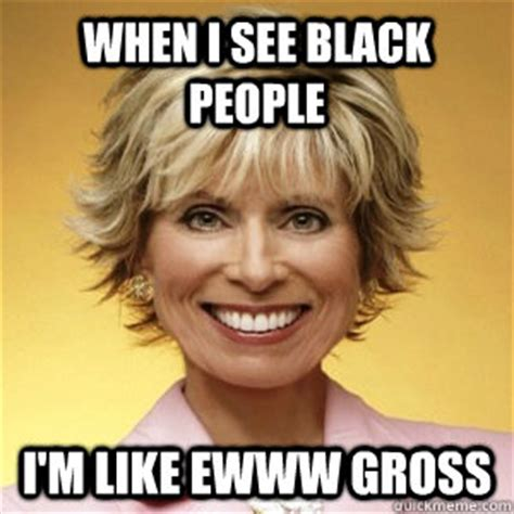 Funny Gross Memes - when i see black people i m like ewww gross honest dr