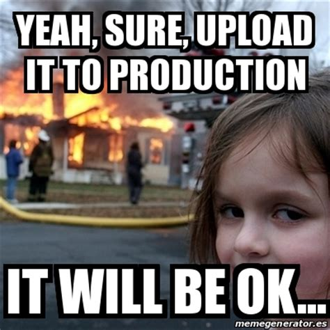Meme Uploader - meme disaster girl yeah sure upload it to production