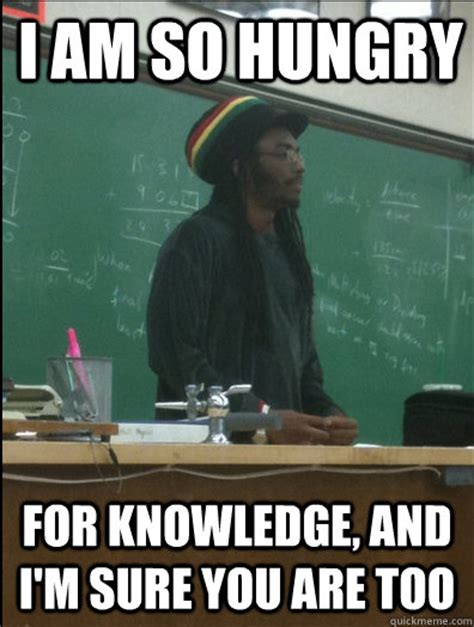 Knowledge Meme - i am so hungry for knowledge and i m sure you are too