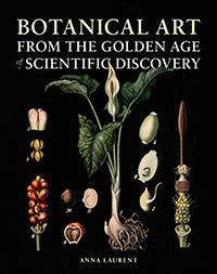 golden age of botanical botanical art from the golden age of scientific discovery laurent