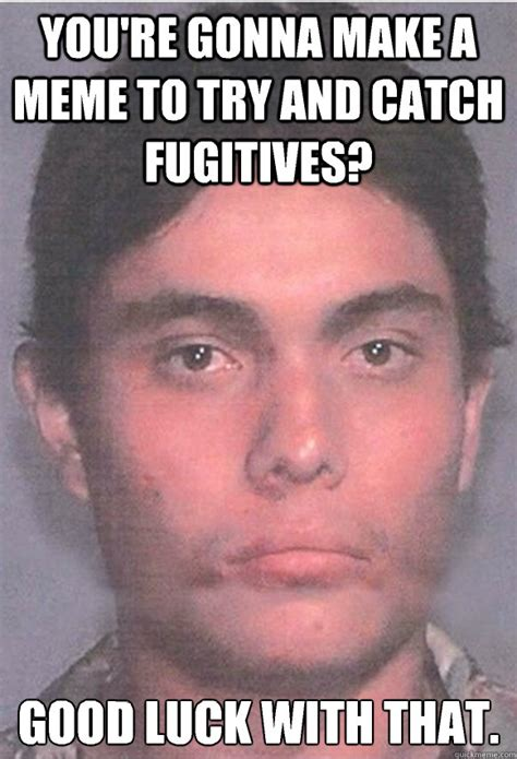 Good Try Meme - you re gonna make a meme to try and catch fugitives good