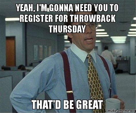 Office Space Meme That D Be Great - yeah i m gonna need you to register for throwback