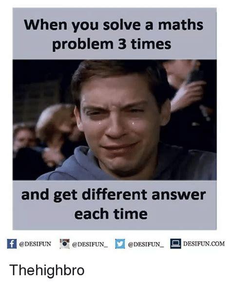 Math Problem Meme - when you solve a maths problem 3 times and get different