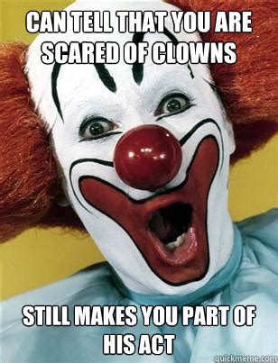Scary Clown Memes - can tell that you are scared of clowns still makes you part of his act misc quickmeme