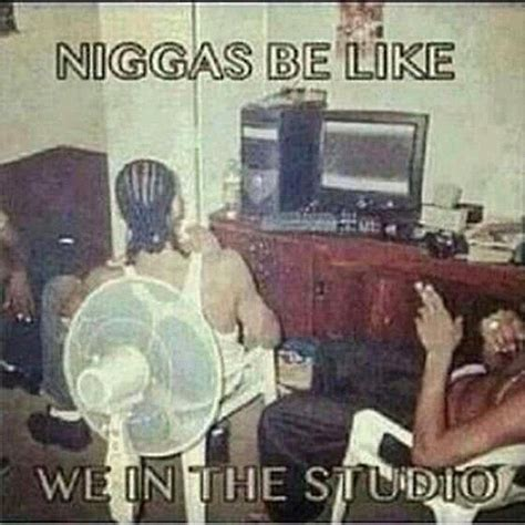 Studio Memes - niggas be like quot we in the studio quot lmao wtf studio in