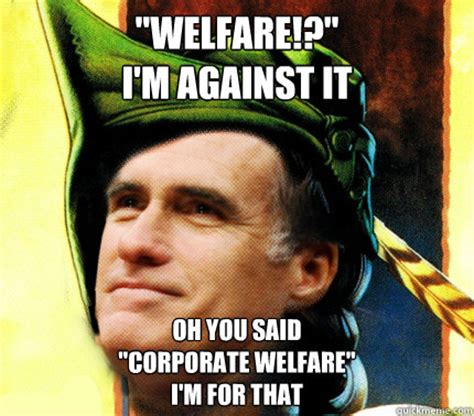 Welfare Meme - quot welfare quot i m against it oh you said quot corporate welfare quot i m for that romney hood quickmeme