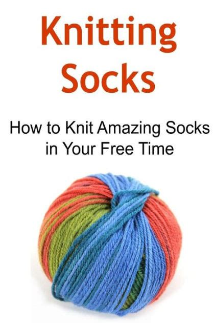 how to knit socks for beginners knitting socks how to knit amazing socks in your free