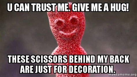 Give Me A Hug Meme - u can trust me give me a hug these scissors behind my