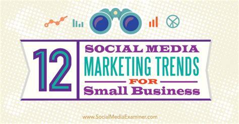 best social media for business marketing 12 social media marketing trends for small business