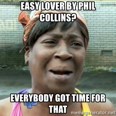 Phil Collins Meme - easy lover by phil collins everybody got time for that