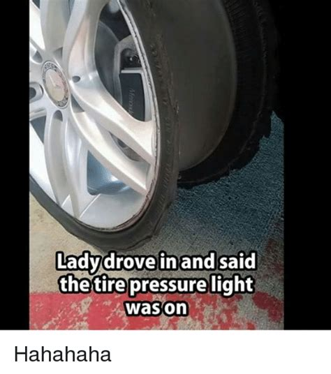Tire Meme - lady drove in and said the tire pressure light wason