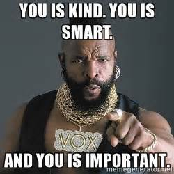 I Am Smart Meme - you is kind you is smart and you is important mr t