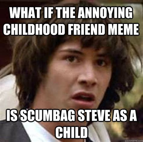Childhood Friend Meme - what if the annoying childhood friend meme is scumbag