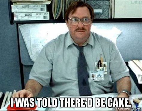 Office Space Memes - i was told there d be cake milton from office space