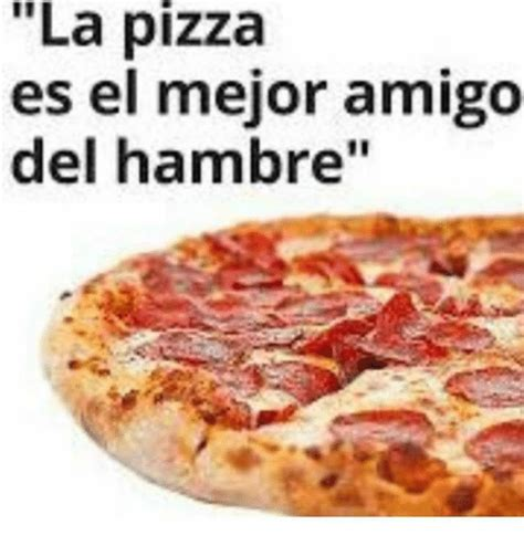 la pizza es alta la pizza es el mejor amigo del hambre meme on me me