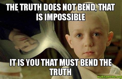 There Is No Spoon Meme - the truth does not bend that is impossible it is you that