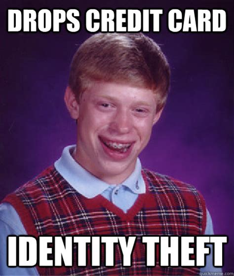 Identity Theft Meme - drops credit card identity theft bad luck brian quickmeme