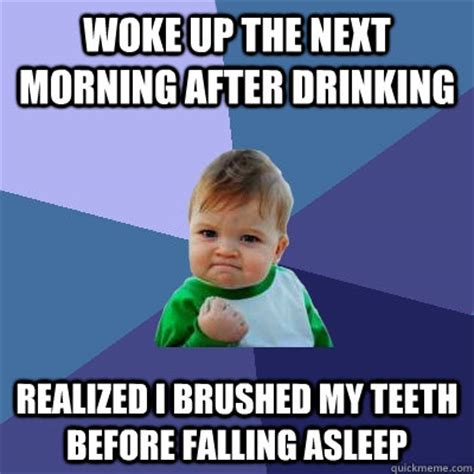 Morning After Meme - woke up the next morning after drinking realized i brushed