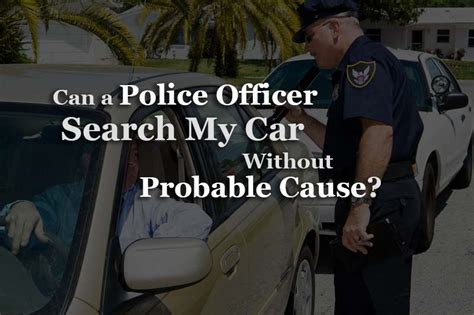 Can A Cop Search Your Car Without A Warrant Can A Officer Search My Car Without Probable Cause