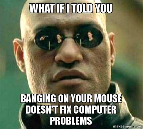 Computer Problems Meme - what if i told you banging on your mouse doesn t fix