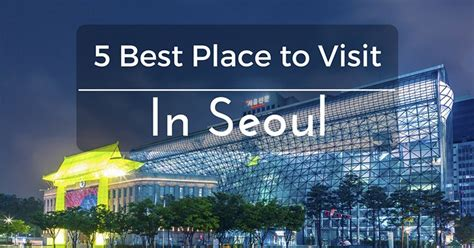 5 of the best places to visit in seoul 2017 go to