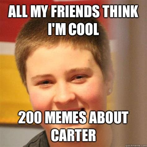Carter Meme - all my friends think i m cool 200 memes about carter shit carter says quickmeme