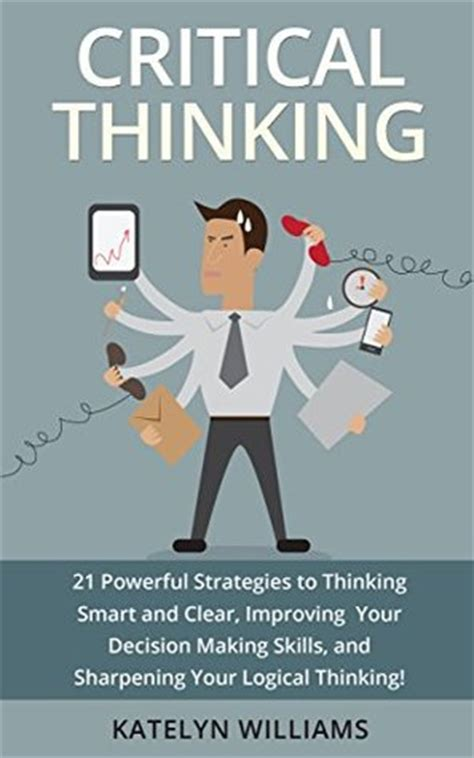 the critical mind make better decisions improve your judgment and think a step ahead of others books critical thinking 21 powerful strategies to thinking