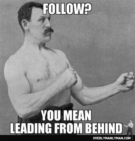 Meme Overly Manly Man - always be the leader no matter where you are