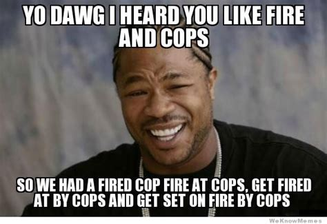Sup Dawg Meme - yo dawg i heard you like fire and cops weknowmemes